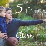 5 Fragen, die sich alle Eltern stellen sollten